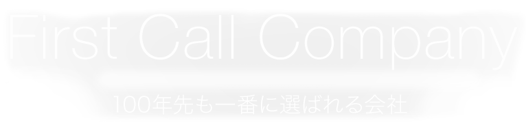 First Call Company 100年先も一番に選ばれる会社